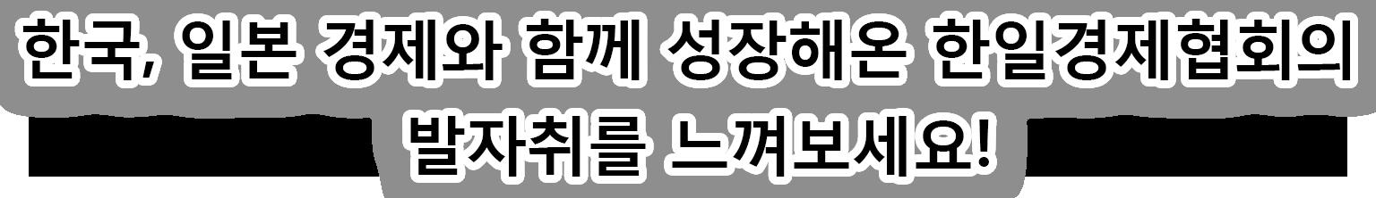 한국, 일본 경제와 함께 성장해온 한일경제협회의 발자취를 느껴보세요!